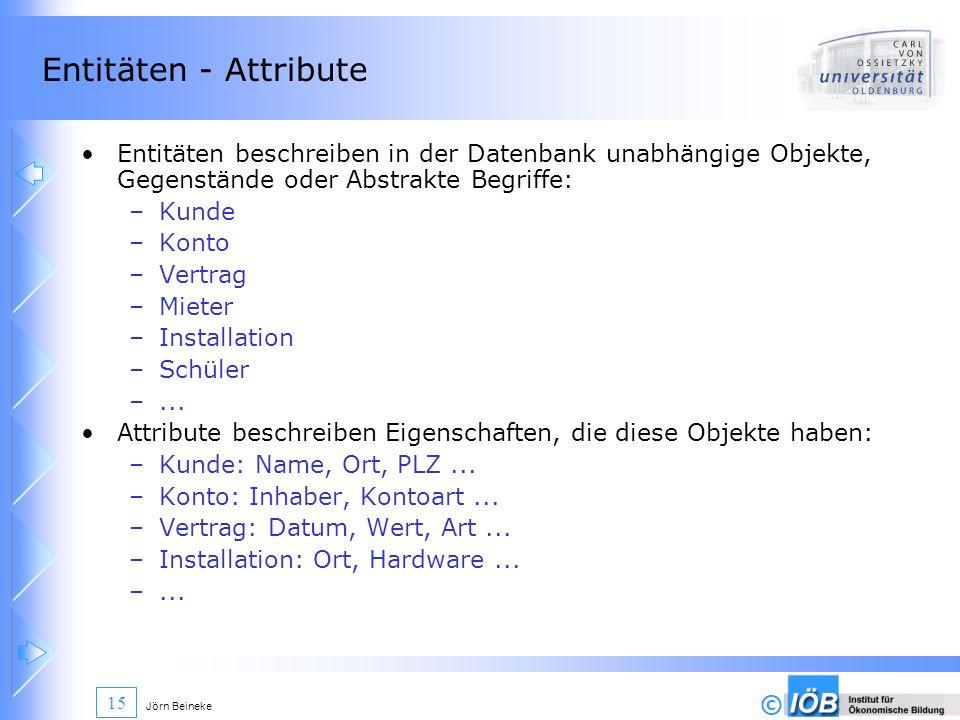 © Jörn Beineke 15 Entitäten - Attribute Entitäten beschreiben in der Datenbank unabhängige Objekte, Gegenstände oder Abstrakte Begriffe: –Kunde –Konto