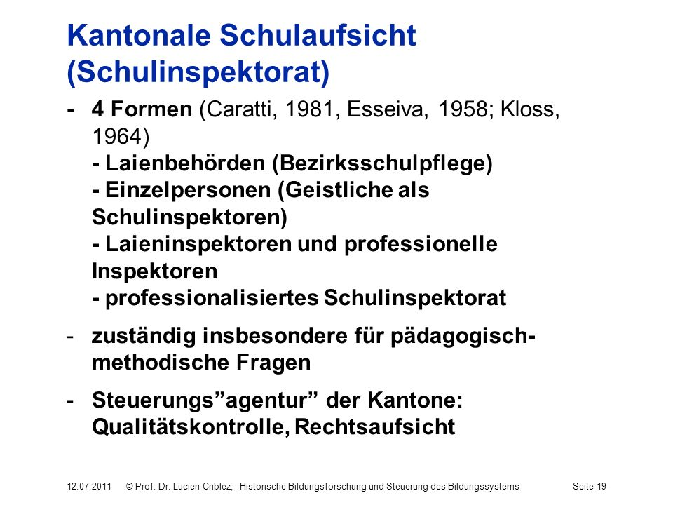 Kantonale Schulaufsicht (Schulinspektorat) -4 Formen (Caratti, 1981, Esseiva, 1958; Kloss, 1964) - Laienbehörden (Bezirksschulpflege) - Einzelpersonen