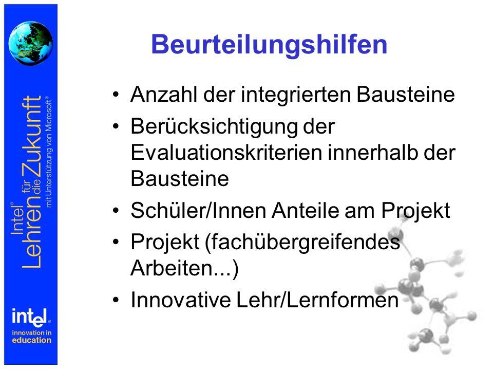 Beurteilungshilfen Anzahl der integrierten Bausteine Berücksichtigung der Evaluationskriterien innerhalb der Bausteine Schüler/Innen Anteile am Projekt Projekt (fachübergreifendes Arbeiten...) Innovative Lehr/Lernformen