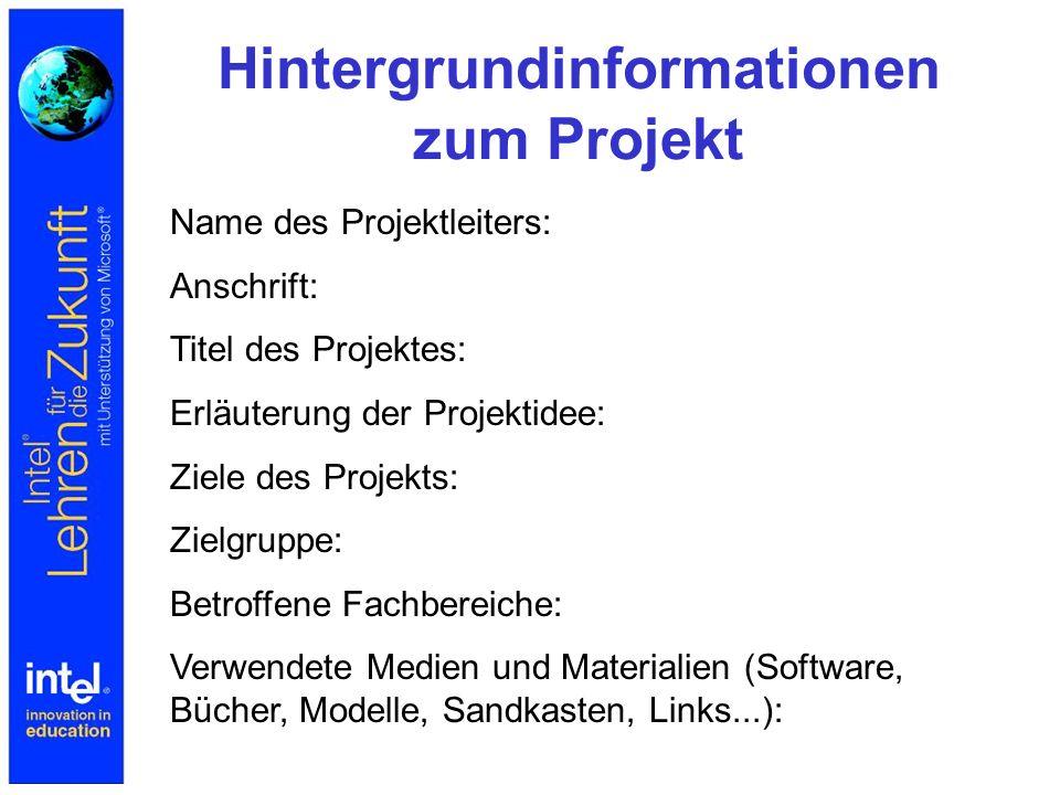 Hintergrundinformationen zum Projekt Name des Projektleiters: Anschrift: Titel des Projektes: Erläuterung der Projektidee: Ziele des Projekts: Zielgruppe: Betroffene Fachbereiche: Verwendete Medien und Materialien (Software, Bücher, Modelle, Sandkasten, Links...):