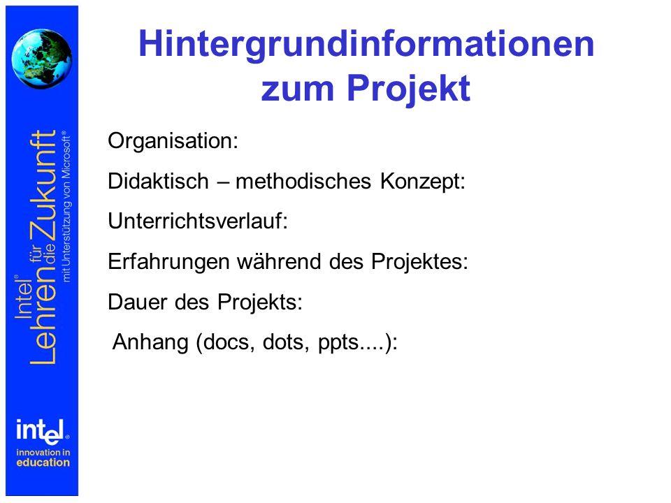 Hintergrundinformationen zum Projekt Organisation: Didaktisch – methodisches Konzept: Unterrichtsverlauf: Erfahrungen während des Projektes: Dauer des Projekts: Anhang (docs, dots, ppts....):
