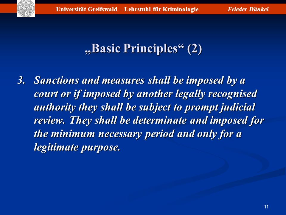 Universität Greifswald – Lehrstuhl für KriminologieFrieder Dünkel 11 Basic Principles (2) 3.Sanctions and measures shall be imposed by a court or if imposed by another legally recognised authority they shall be subject to prompt judicial review.