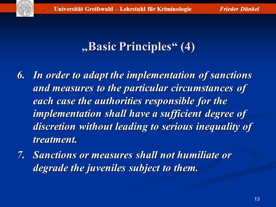 Universität Greifswald – Lehrstuhl für KriminologieFrieder Dünkel 13 Basic Principles (4) 6.In order to adapt the implementation of sanctions and measures to the particular circumstances of each case the authorities responsible for the implementation shall have a sufficient degree of discretion without leading to serious inequality of treatment.
