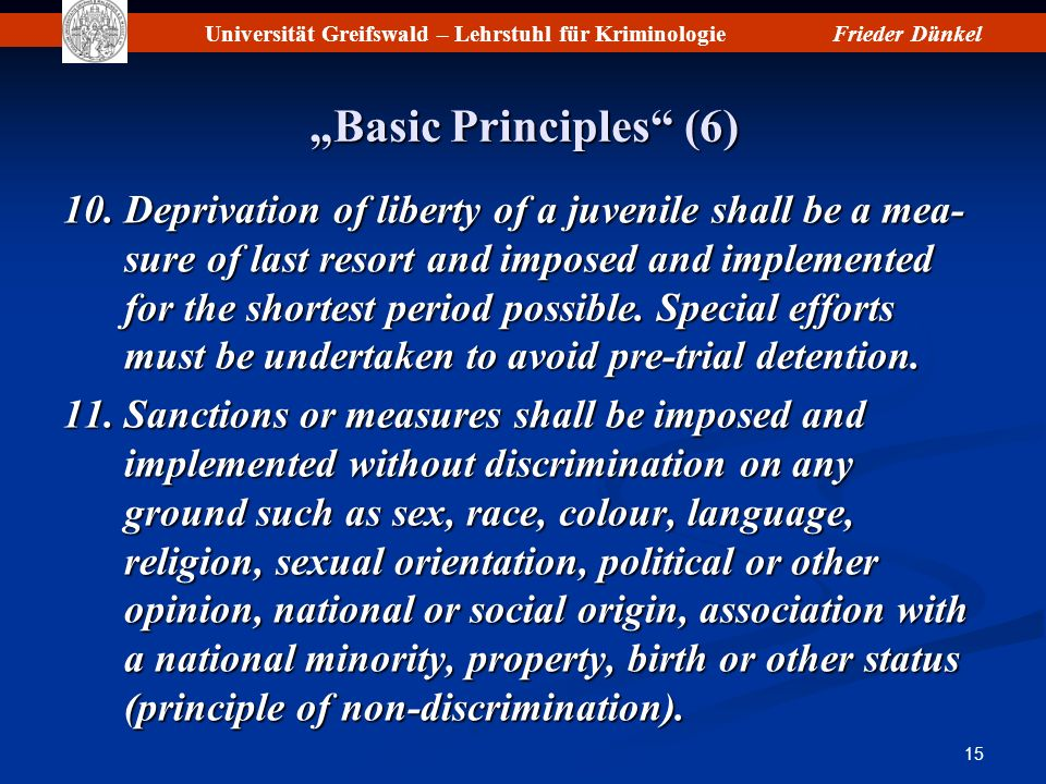 Universität Greifswald – Lehrstuhl für KriminologieFrieder Dünkel 15 Basic Principles (6) 10.Deprivation of liberty of a juvenile shall be a mea- sure of last resort and imposed and implemented for the shortest period possible.