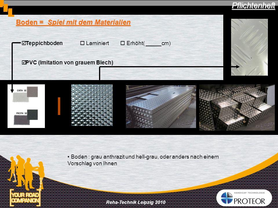Reha-Technik Leipzig 2010 Boden = Spiel mit dem Materialien Teppichboden Laminiert Erhöht( _____cm) PVC (Imitation von grauem Blech) Pflichtenheft Boden : grau anthrazit und hell-grau, oder anders nach einem Vorschlag von Ihnen