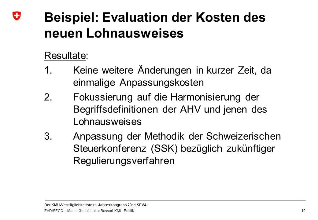 Der KMU-Verträglichkeitstest / Jahreskongress 2011 SEVAL EVD/SECO – Martin Godel, Leiter Ressort KMU-Politik 10 Beispiel: Evaluation der Kosten des neuen Lohnausweises Resultate: 1.Keine weitere Änderungen in kurzer Zeit, da einmalige Anpassungskosten 2.Fokussierung auf die Harmonisierung der Begriffsdefinitionen der AHV und jenen des Lohnausweises 3.Anpassung der Methodik der Schweizerischen Steuerkonferenz (SSK) bezüglich zukünftiger Regulierungsverfahren