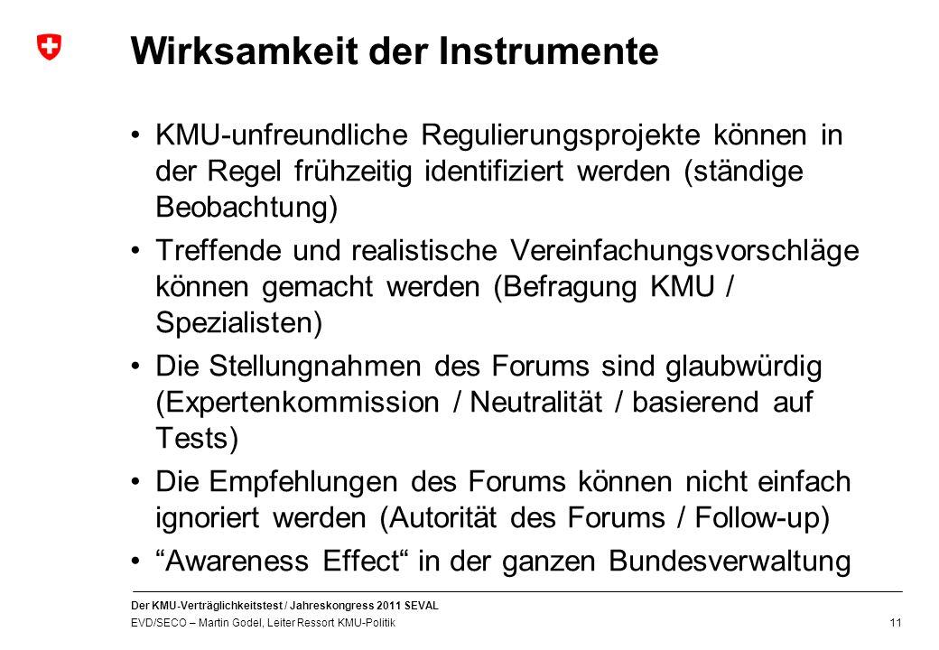 Der KMU-Verträglichkeitstest / Jahreskongress 2011 SEVAL EVD/SECO – Martin Godel, Leiter Ressort KMU-Politik 11 Wirksamkeit der Instrumente KMU-unfreundliche Regulierungsprojekte können in der Regel frühzeitig identifiziert werden (ständige Beobachtung) Treffende und realistische Vereinfachungsvorschläge können gemacht werden (Befragung KMU / Spezialisten) Die Stellungnahmen des Forums sind glaubwürdig (Expertenkommission / Neutralität / basierend auf Tests) Die Empfehlungen des Forums können nicht einfach ignoriert werden (Autorität des Forums / Follow-up) Awareness Effect in der ganzen Bundesverwaltung