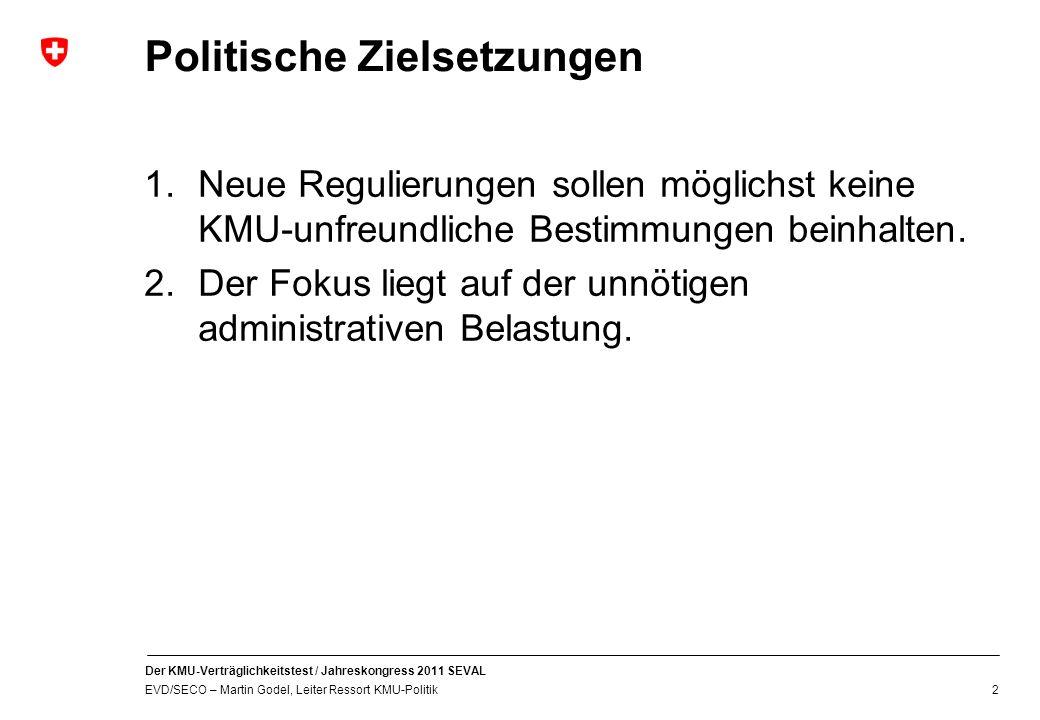 Der KMU-Verträglichkeitstest / Jahreskongress 2011 SEVAL EVD/SECO – Martin Godel, Leiter Ressort KMU-Politik 2 Politische Zielsetzungen 1.Neue Regulierungen sollen möglichst keine KMU-unfreundliche Bestimmungen beinhalten.