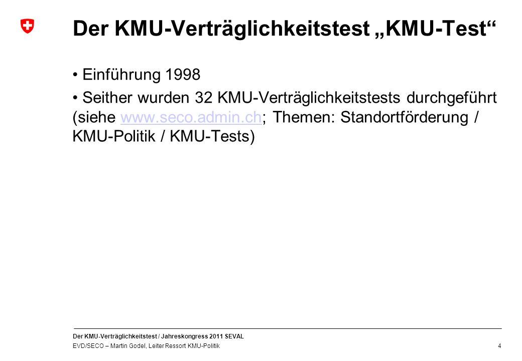Der KMU-Verträglichkeitstest / Jahreskongress 2011 SEVAL EVD/SECO – Martin Godel, Leiter Ressort KMU-Politik 4 Der KMU-Verträglichkeitstest KMU-Test Einführung 1998 Seither wurden 32 KMU-Verträglichkeitstests durchgeführt (siehe www.seco.admin.ch; Themen: Standortförderung / KMU-Politik / KMU-Tests)www.seco.admin.ch