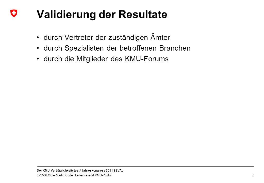 Der KMU-Verträglichkeitstest / Jahreskongress 2011 SEVAL EVD/SECO – Martin Godel, Leiter Ressort KMU-Politik 8 Validierung der Resultate durch Vertreter der zuständigen Ämter durch Spezialisten der betroffenen Branchen durch die Mitglieder des KMU-Forums
