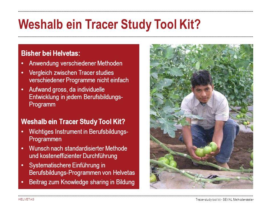 Tracer study tool kit - SEVAL Methodenatelier HELVETAS Weshalb ein Tracer Study Tool Kit? Bisher bei Helvetas: Anwendung verschiedener Methoden Vergle