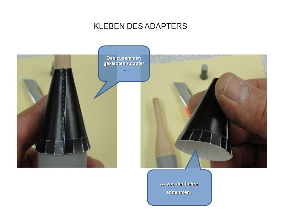 KLEBEN DES ADAPTERS Den zusammen geklebten Adapter … … von der Lehre abnehmen.