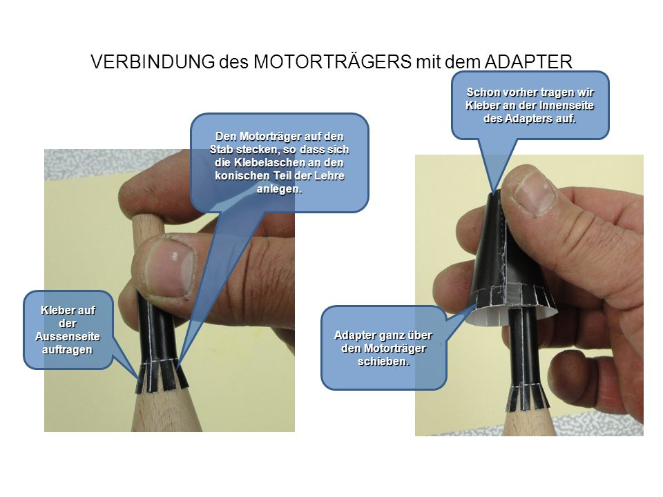 VERBINDUNG des MOTORTRÄGERS mit dem ADAPTER Drücke die Klebung fest Beides vom Stab nehmen und die Festigkeit der Verbindung prüfen .