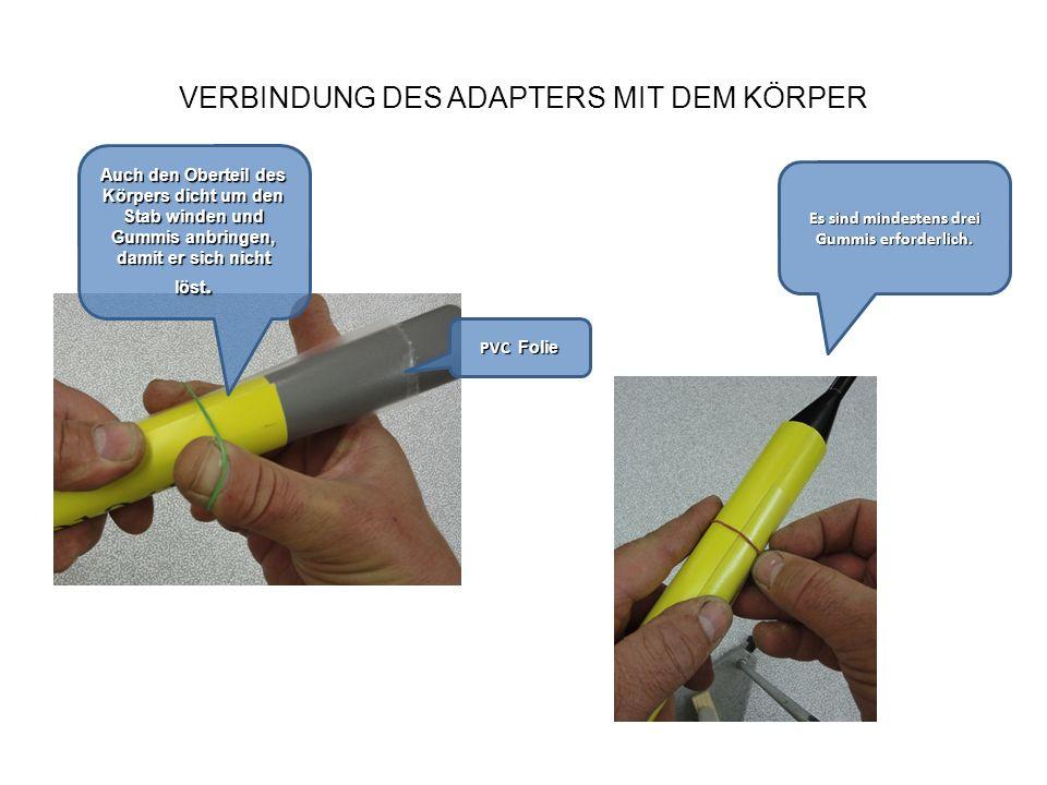 VERBINDUNG DES ADAPTERS MIT DEM KÖRPER Es sind mindestens drei Gummis erforderlich. PVC Folie Auch den Oberteil des Körpers dicht um den Stab winden u