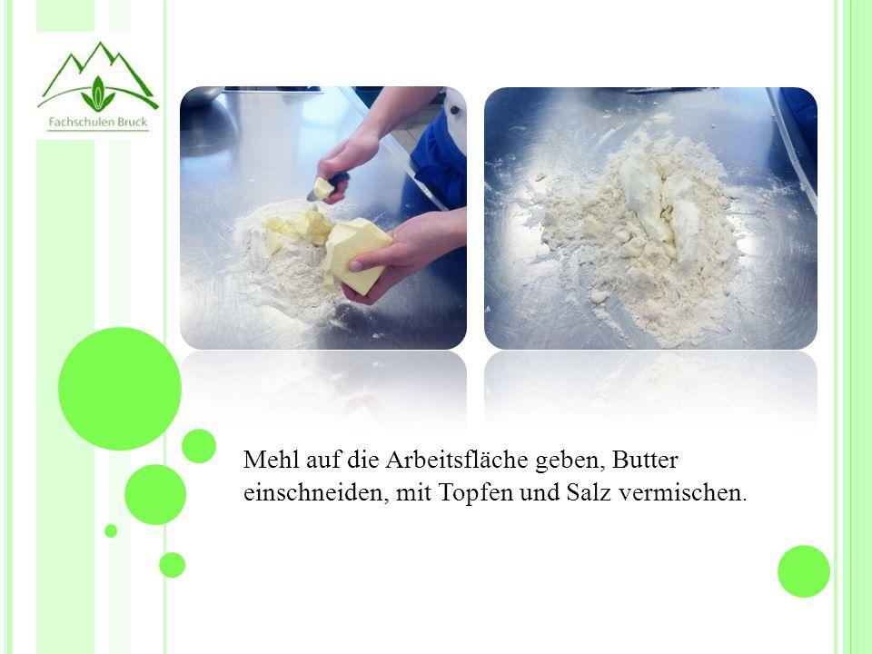 Z UBEREITUNG Mehl auf die Arbeitsfläche geben, Butter einschneiden, mit Topfen und Salz vermischen.