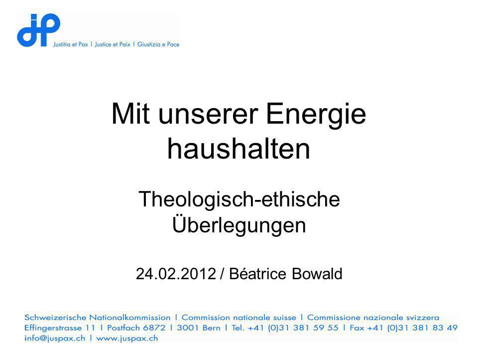 Mit unserer Energie haushalten Theologisch-ethische Überlegungen 24.02.2012 / Béatrice Bowald