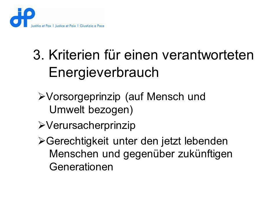 3.Kriterien für einen verantworteten Energieverbrauch Vorsorgeprinzip (auf Mensch und Umwelt bezogen) Verursacherprinzip Gerechtigkeit unter den jetzt