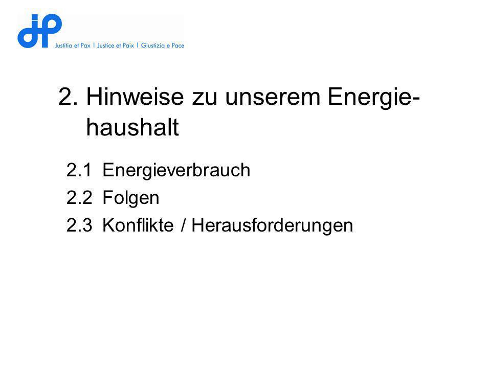 2.Hinweise zu unserem Energie- haushalt 2.1Energieverbrauch 2.2Folgen 2.3Konflikte / Herausforderungen