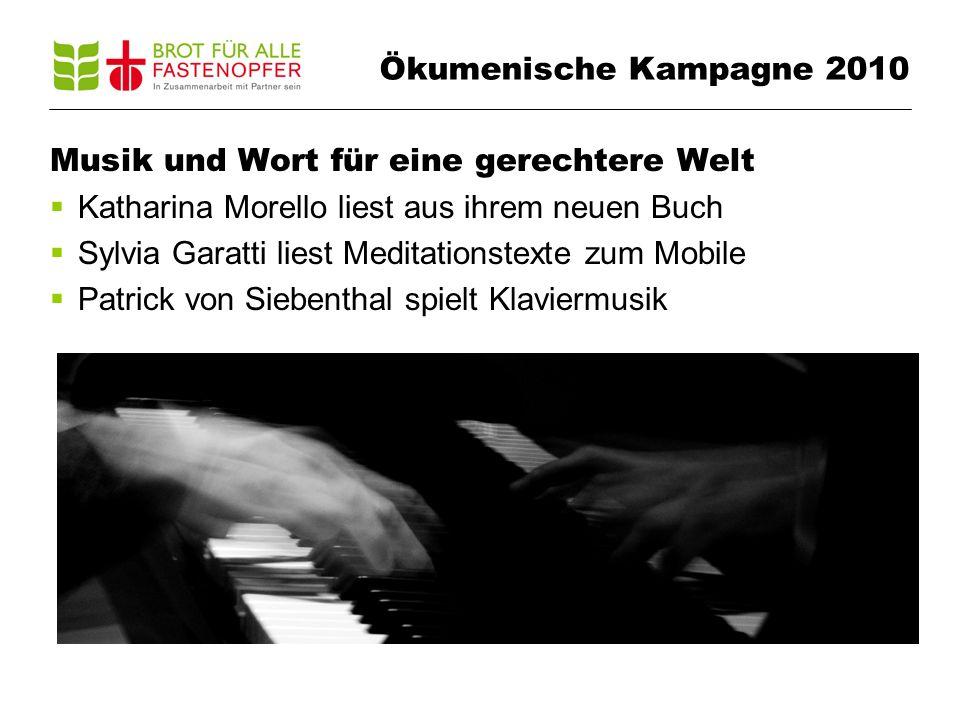 Musik und Wort für eine gerechtere Welt Katharina Morello liest aus ihrem neuen Buch Sylvia Garatti liest Meditationstexte zum Mobile Patrick von Siebenthal spielt Klaviermusik Ökumenische Kampagne 2010