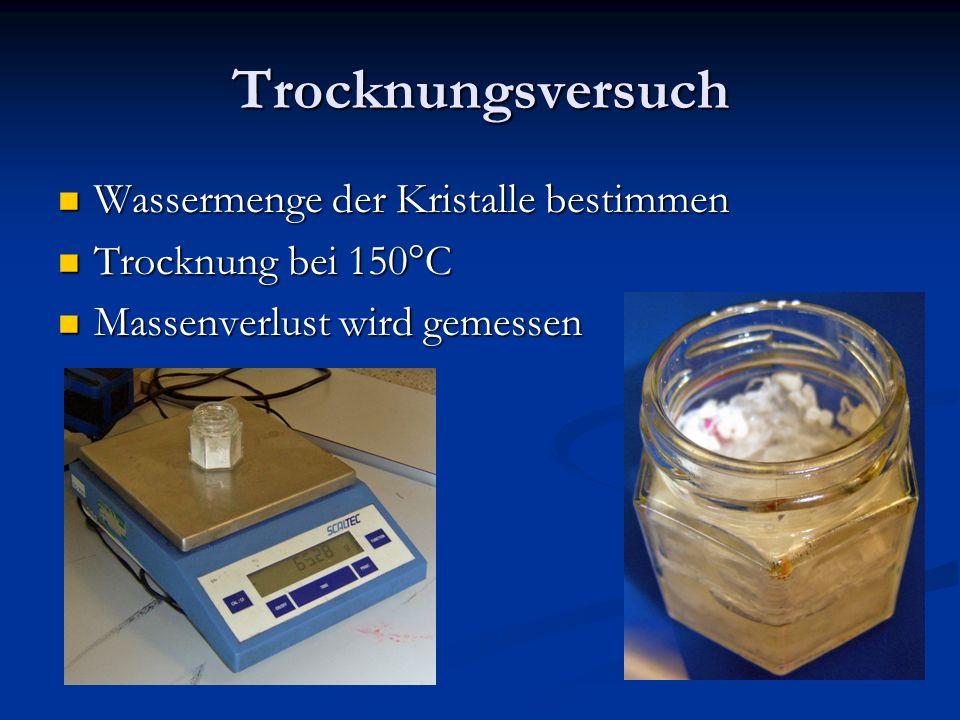 Trocknungsversuch Wassermenge der Kristalle bestimmen Wassermenge der Kristalle bestimmen Trocknung bei 150°C Trocknung bei 150°C Massenverlust wird g