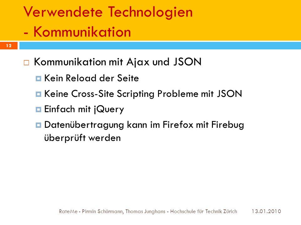 Verwendete Technologien - Kommunikation 13.01.2010 RateMe - Pirmin Schürmann, Thomas Junghans - Hochschule für Technik Zürich 12 Kommunikation mit Ajax und JSON Kein Reload der Seite Keine Cross-Site Scripting Probleme mit JSON Einfach mit jQuery Datenübertragung kann im Firefox mit Firebug überprüft werden