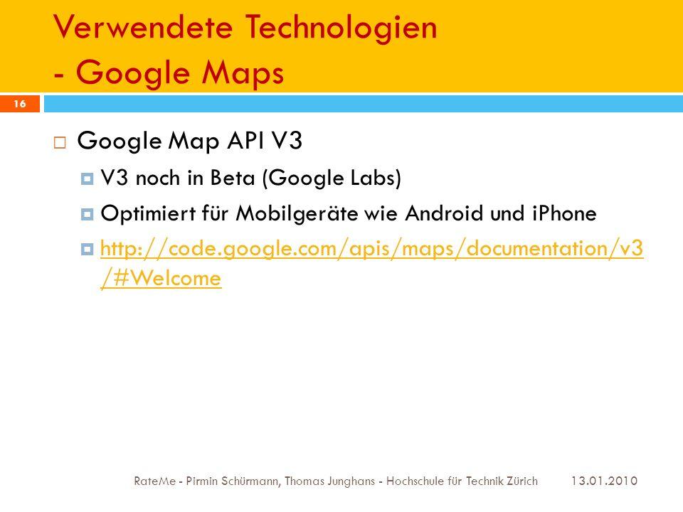 Verwendete Technologien - Google Maps 13.01.2010 RateMe - Pirmin Schürmann, Thomas Junghans - Hochschule für Technik Zürich 16 Google Map API V3 V3 noch in Beta (Google Labs) Optimiert für Mobilgeräte wie Android und iPhone http://code.google.com/apis/maps/documentation/v3 /#Welcome http://code.google.com/apis/maps/documentation/v3 /#Welcome
