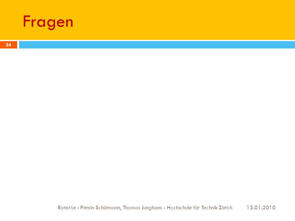 Fragen 13.01.2010 RateMe - Pirmin Schürmann, Thomas Junghans - Hochschule für Technik Zürich 24
