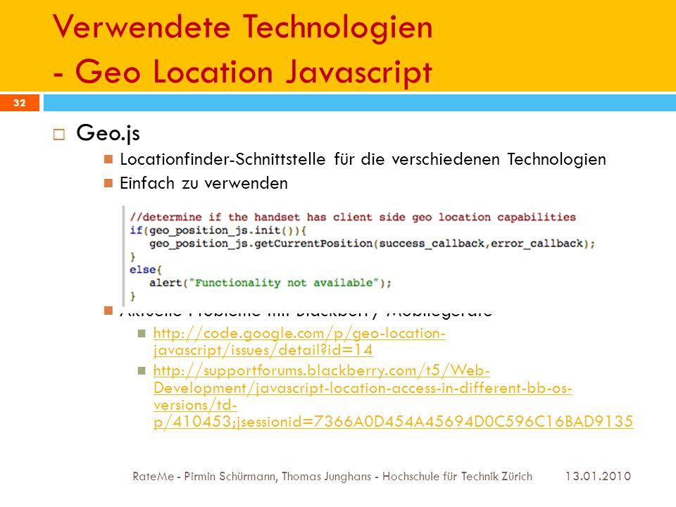 Verwendete Technologien - Geo Location Javascript 13.01.2010 RateMe - Pirmin Schürmann, Thomas Junghans - Hochschule für Technik Zürich 32 Geo.js Locationfinder-Schnittstelle für die verschiedenen Technologien Einfach zu verwenden Aktuelle Probleme mit Blackberry Mobilegeräte http://code.google.com/p/geo-location- javascript/issues/detail id=14 http://code.google.com/p/geo-location- javascript/issues/detail id=14 http://supportforums.blackberry.com/t5/Web- Development/javascript-location-access-in-different-bb-os- versions/td- p/410453;jsessionid=7366A0D454A45694D0C596C16BAD9135 http://supportforums.blackberry.com/t5/Web- Development/javascript-location-access-in-different-bb-os- versions/td- p/410453;jsessionid=7366A0D454A45694D0C596C16BAD9135