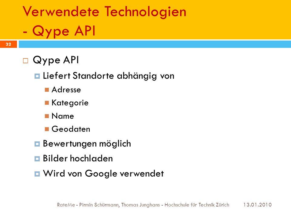 Verwendete Technologien - Qype API 13.01.2010 RateMe - Pirmin Schürmann, Thomas Junghans - Hochschule für Technik Zürich 32 Qype API Liefert Standorte abhängig von Adresse Kategorie Name Geodaten Bewertungen möglich Bilder hochladen Wird von Google verwendet