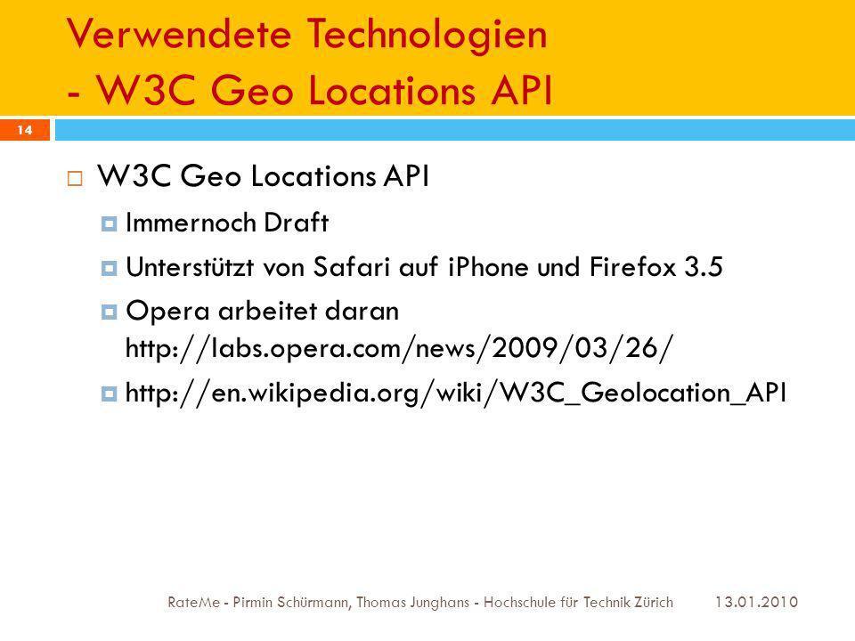 Verwendete Technologien - W3C Geo Locations API 13.01.2010 RateMe - Pirmin Schürmann, Thomas Junghans - Hochschule für Technik Zürich 14 W3C Geo Locations API Immernoch Draft Unterstützt von Safari auf iPhone und Firefox 3.5 Opera arbeitet daran http://labs.opera.com/news/2009/03/26/ http://en.wikipedia.org/wiki/W3C_Geolocation_API