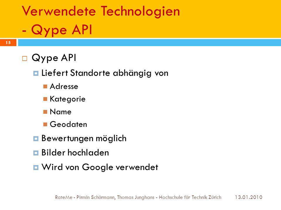 Verwendete Technologien - Qype API 13.01.2010 RateMe - Pirmin Schürmann, Thomas Junghans - Hochschule für Technik Zürich 15 Qype API Liefert Standorte abhängig von Adresse Kategorie Name Geodaten Bewertungen möglich Bilder hochladen Wird von Google verwendet