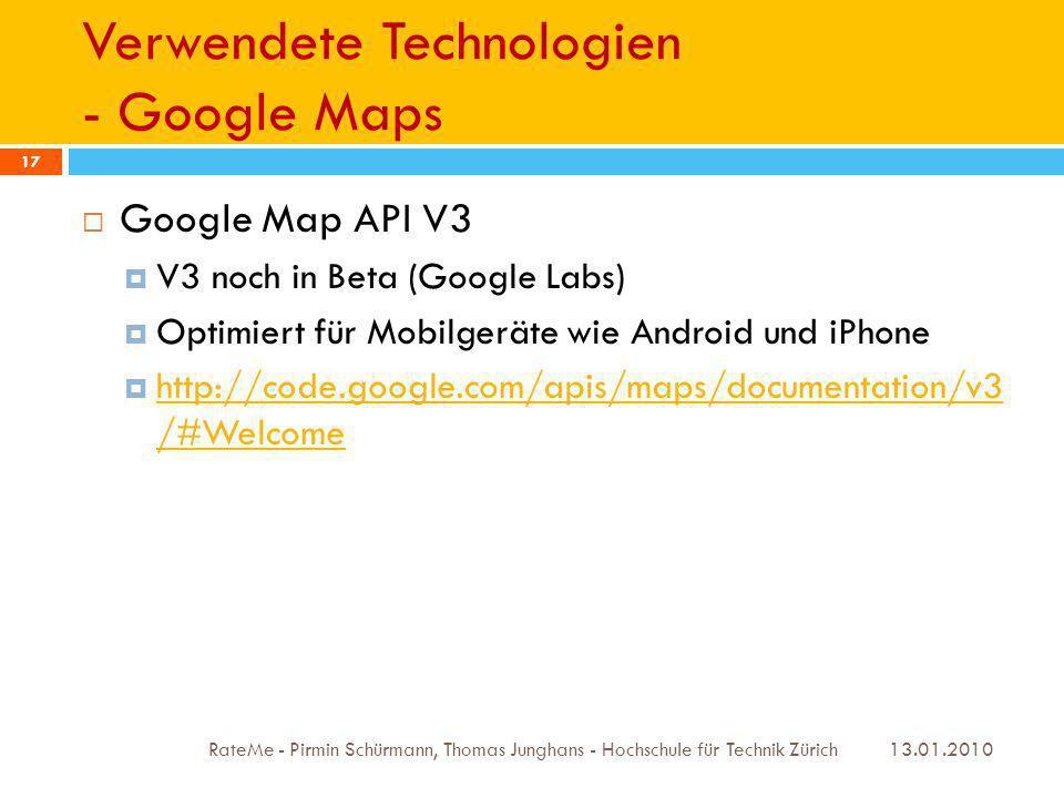Verwendete Technologien - Google Maps 13.01.2010 RateMe - Pirmin Schürmann, Thomas Junghans - Hochschule für Technik Zürich 17 Google Map API V3 V3 noch in Beta (Google Labs) Optimiert für Mobilgeräte wie Android und iPhone http://code.google.com/apis/maps/documentation/v3 /#Welcome http://code.google.com/apis/maps/documentation/v3 /#Welcome