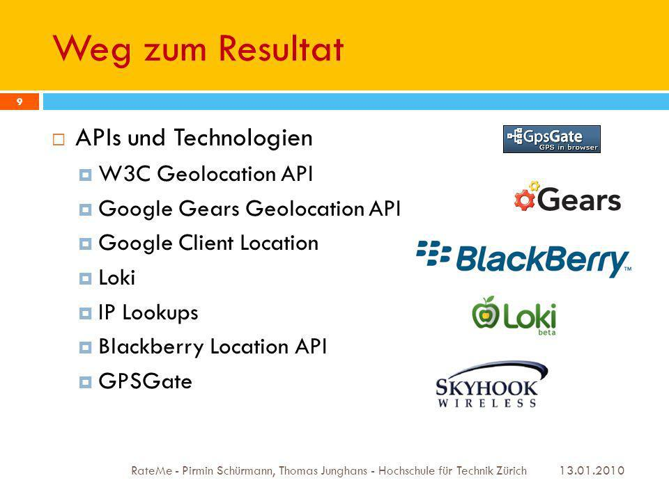 Weg zum Resultat 13.01.2010 RateMe - Pirmin Schürmann, Thomas Junghans - Hochschule für Technik Zürich 9 APIs und Technologien W3C Geolocation API Google Gears Geolocation API Google Client Location Loki IP Lookups Blackberry Location API GPSGate
