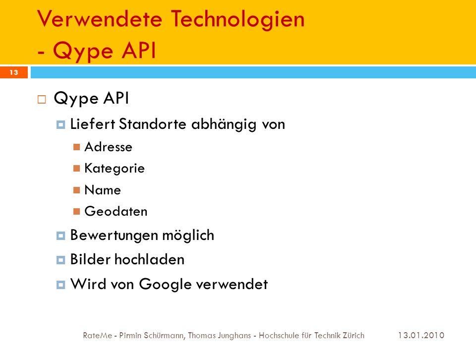 Verwendete Technologien - Qype API 13.01.2010 RateMe - Pirmin Schürmann, Thomas Junghans - Hochschule für Technik Zürich 13 Qype API Liefert Standorte abhängig von Adresse Kategorie Name Geodaten Bewertungen möglich Bilder hochladen Wird von Google verwendet