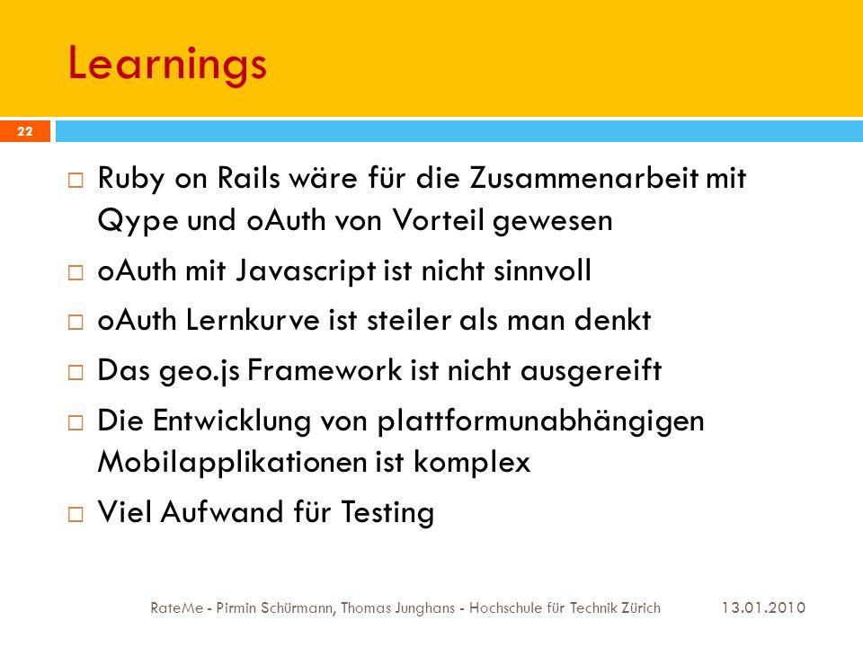 Learnings 13.01.2010 RateMe - Pirmin Schürmann, Thomas Junghans - Hochschule für Technik Zürich 22 Ruby on Rails wäre für die Zusammenarbeit mit Qype und oAuth von Vorteil gewesen oAuth mit Javascript ist nicht sinnvoll oAuth Lernkurve ist steiler als man denkt Das geo.js Framework ist nicht ausgereift Die Entwicklung von plattformunabhängigen Mobilapplikationen ist komplex Viel Aufwand für Testing