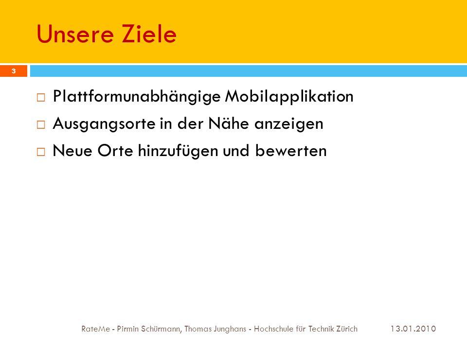 Unsere Ziele 13.01.2010 RateMe - Pirmin Schürmann, Thomas Junghans - Hochschule für Technik Zürich 3 Plattformunabhängige Mobilapplikation Ausgangsorte in der Nähe anzeigen Neue Orte hinzufügen und bewerten