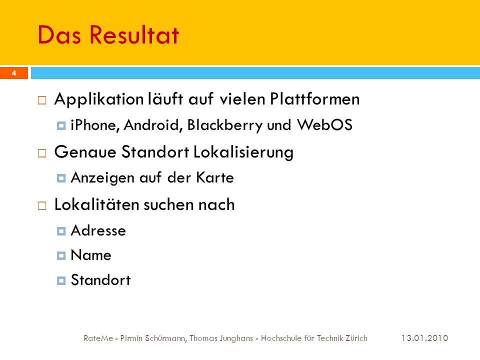 Verwendete Technologien - Google Maps 13.01.2010 RateMe - Pirmin Schürmann, Thomas Junghans - Hochschule für Technik Zürich 15 Google Map API V3 V3 noch in Beta (Google Labs) Optimiert für Mobilgeräte wie Android und iPhone http://code.google.com/apis/maps/documentation/v3 /#Welcome http://code.google.com/apis/maps/documentation/v3 /#Welcome