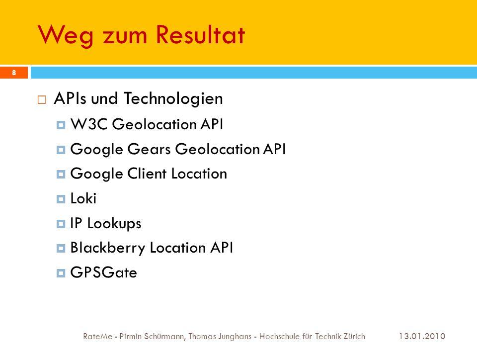 Verwendete Technologien - Übersicht 13.01.2010 RateMe - Pirmin Schürmann, Thomas Junghans - Hochschule für Technik Zürich 9 Sprachen HTML, CSS, Javascript Kommunikation Ajax JSON APIs W3C Geolocation API Qype API V2 Google Map API V3 Frameworks jQuery OAuth Qunit Geo Location Javascript