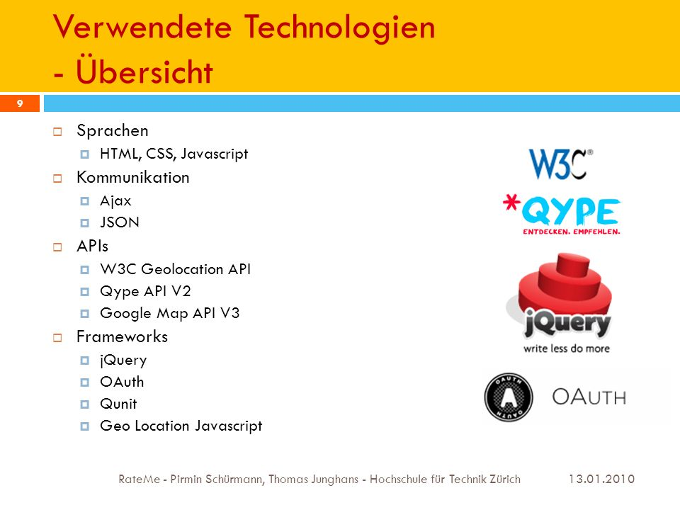 Verwendete Technologien - Übersicht 13.01.2010 RateMe - Pirmin Schürmann, Thomas Junghans - Hochschule für Technik Zürich 9 Sprachen HTML, CSS, Javascript Kommunikation Ajax JSON APIs W3C Geolocation API Qype API V2 Google Map API V3 Frameworks jQuery OAuth Qunit Geo Location Javascript