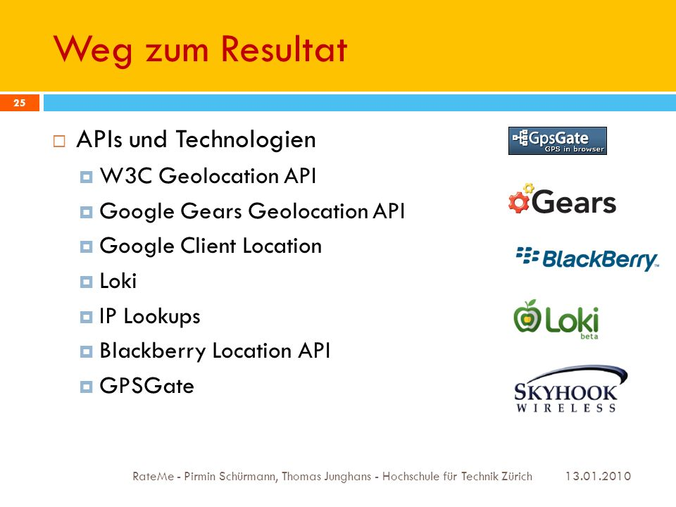 Weg zum Resultat 13.01.2010 RateMe - Pirmin Schürmann, Thomas Junghans - Hochschule für Technik Zürich 25 APIs und Technologien W3C Geolocation API Google Gears Geolocation API Google Client Location Loki IP Lookups Blackberry Location API GPSGate