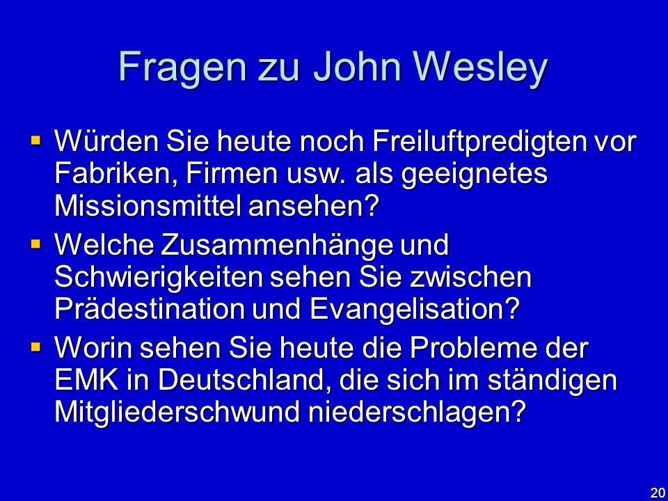 20 Fragen zu John Wesley Würden Sie heute noch Freiluftpredigten vor Fabriken, Firmen usw. als geeignetes Missionsmittel ansehen? Würden Sie heute noc