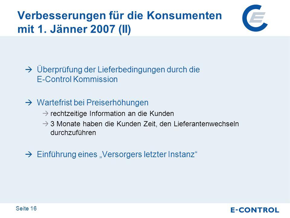 Seite 16 Verbesserungen für die Konsumenten mit 1. Jänner 2007 (II) Überprüfung der Lieferbedingungen durch die E-Control Kommission Wartefrist bei Pr