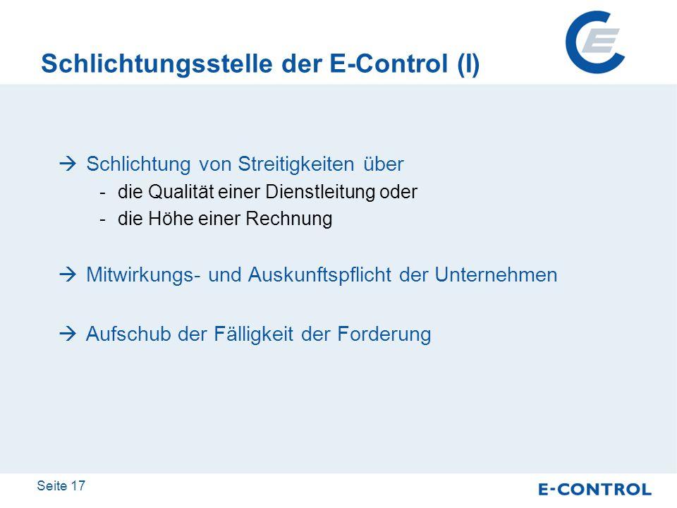 Seite 17 Schlichtungsstelle der E-Control (I) Schlichtung von Streitigkeiten über -die Qualität einer Dienstleitung oder -die Höhe einer Rechnung Mitw