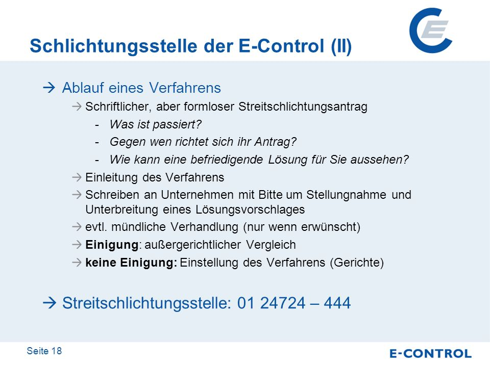 Seite 18 Schlichtungsstelle der E-Control (II) Ablauf eines Verfahrens Schriftlicher, aber formloser Streitschlichtungsantrag -Was ist passiert? -Gege