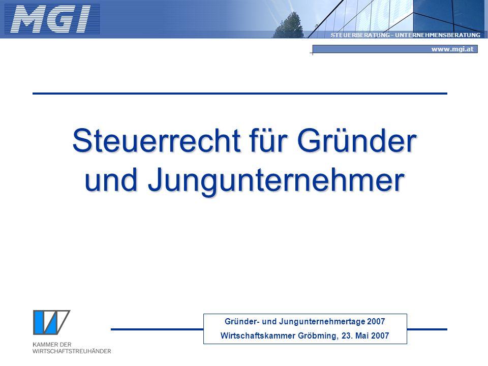 Gründer- und Jungunternehmertage 2007 Wirtschaftskammer Gröbming, 23. Mai 2007 STEUERBERATUNG - UNTERNEHMENSBERATUNG www.mgi.at Steuerrecht für Gründe