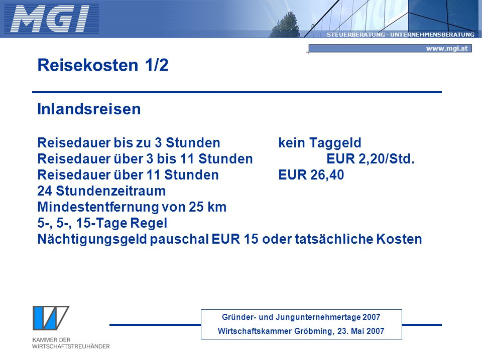 Gründer- und Jungunternehmertage 2007 Wirtschaftskammer Gröbming, 23. Mai 2007 STEUERBERATUNG - UNTERNEHMENSBERATUNG www.mgi.at Reisekosten 1/2 Inland