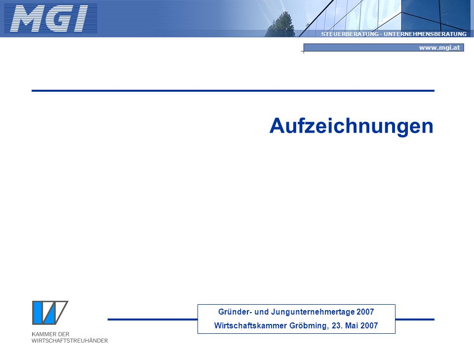 Gründer- und Jungunternehmertage 2007 Wirtschaftskammer Gröbming, 23. Mai 2007 STEUERBERATUNG - UNTERNEHMENSBERATUNG www.mgi.at Aufzeichnungen
