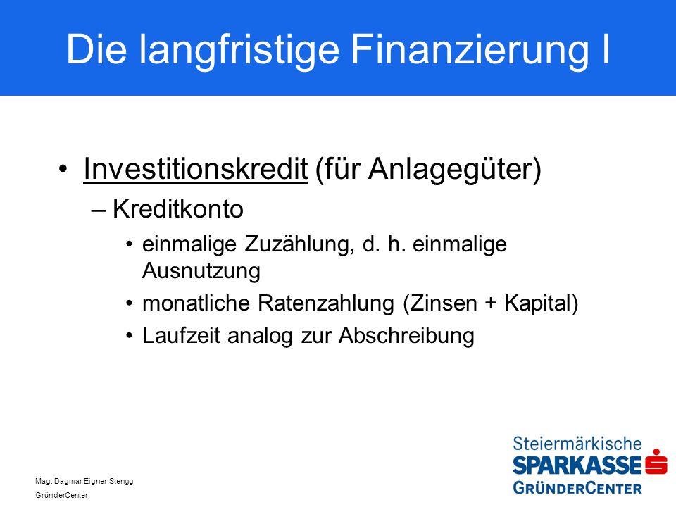 Mag. Dagmar Eigner-Stengg GründerCenter Die langfristige Finanzierung I Investitionskredit (für Anlagegüter) –Kreditkonto einmalige Zuzählung, d. h. e