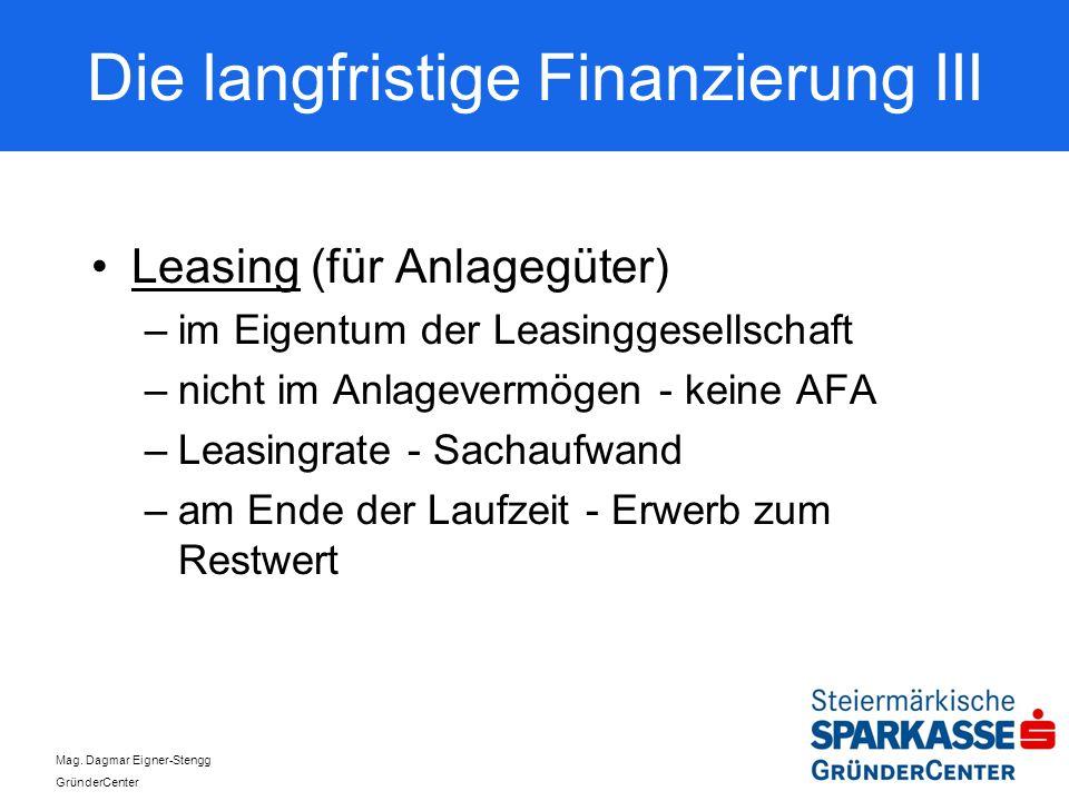 Mag. Dagmar Eigner-Stengg GründerCenter Die langfristige Finanzierung III Leasing (für Anlagegüter) –im Eigentum der Leasinggesellschaft –nicht im Anl
