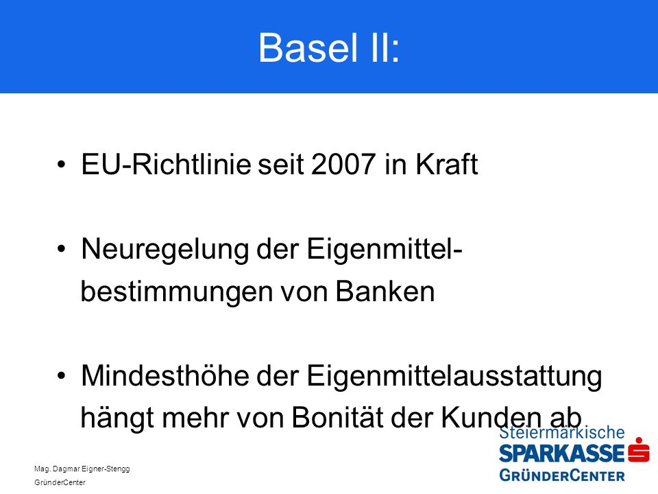 Mag. Dagmar Eigner-Stengg GründerCenter Basel II: EU-Richtlinie seit 2007 in Kraft Neuregelung der Eigenmittel- bestimmungen von Banken Mindesthöhe de